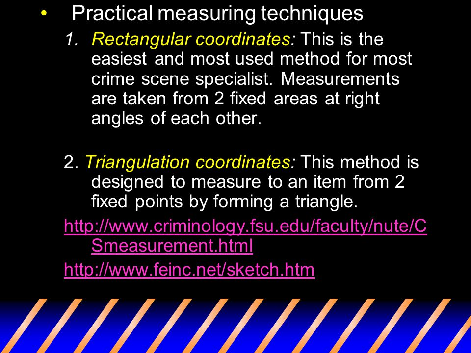Practical measuring techniques 1.Rectangular coordinates: This is the easiest and most used method for most crime scene specialist. Measurements are t