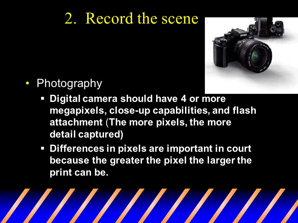 2. Record the scene Photography  Digital camera should have 4 or more megapixels, close-up capabilities, and flash attachment (The more pixels, the m