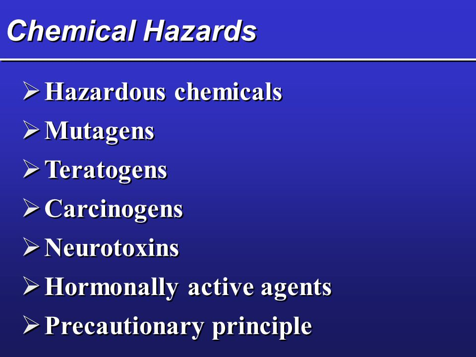 Chemical Hazards  Hazardous chemicals  Mutagens  Teratogens  Carcinogens  Neurotoxins  Hormonally active agents  Precautionary principle