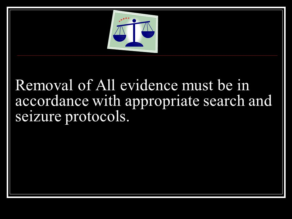 Removal of All evidence must be in accordance with appropriate search and seizure protocols.
