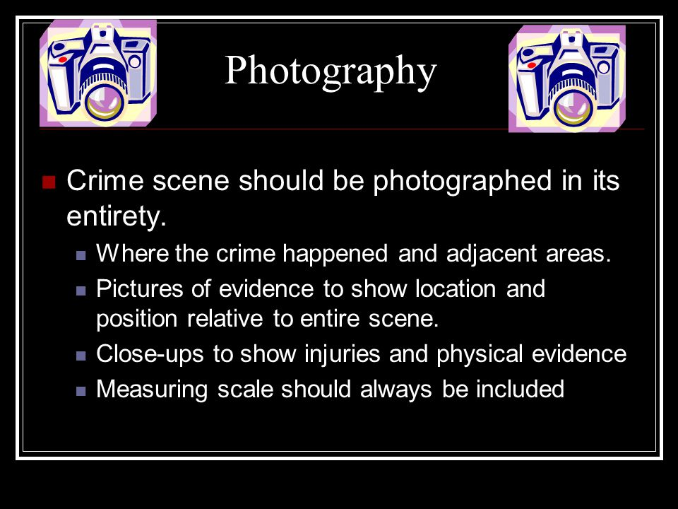 Photography Crime scene should be photographed in its entirety.