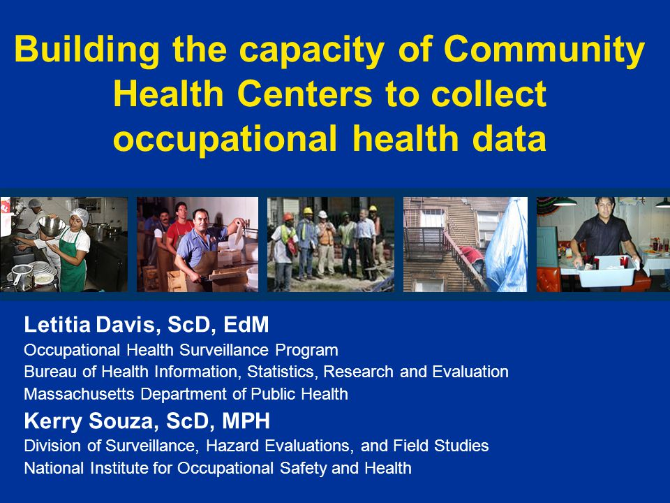 Building the capacity of Community Health Centers to collect occupational health data Letitia Davis, ScD, EdM Occupational Health Surveillance Program Bureau of Health Information, Statistics, Research and Evaluation Massachusetts Department of Public Health Kerry Souza, ScD, MPH Division of Surveillance, Hazard Evaluations, and Field Studies National Institute for Occupational Safety and Health