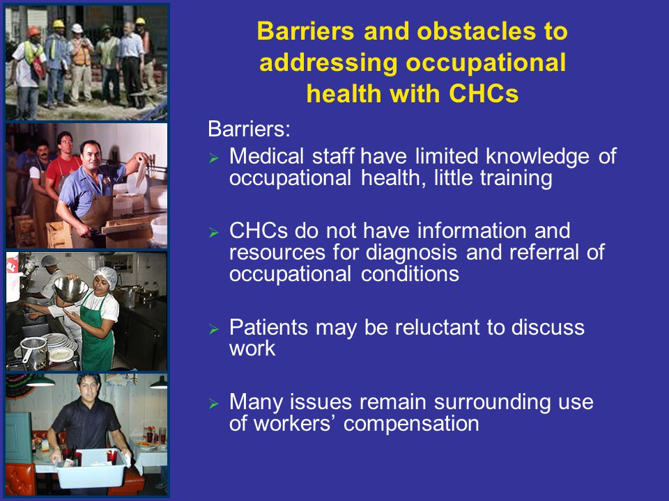 Barriers and obstacles to addressing occupational health with CHCs Barriers:   Medical staff have limited knowledge of occupational health, little training   CHCs do not have information and resources for diagnosis and referral of occupational conditions   Patients may be reluctant to discuss work   Many issues remain surrounding use of workers' compensation