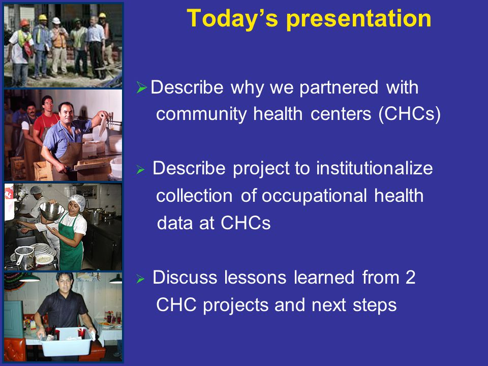 Today's presentation   Describe why we partnered with community health centers (CHCs)   Describe project to institutionalize collection of occupational health data at CHCs   Discuss lessons learned from 2 CHC projects and next steps