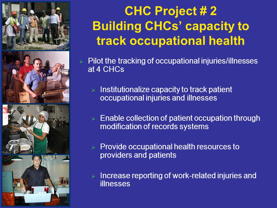 CHC Project # 2 Building CHCs' capacity to track occupational health   Pilot the tracking of occupational injuries/illnesses at 4 CHCs   Institutionalize capacity to track patient occupational injuries and illnesses   Enable collection of patient occupation through modification of records systems   Provide occupational health resources to providers and patients   Increase reporting of work-related injuries and illnesses