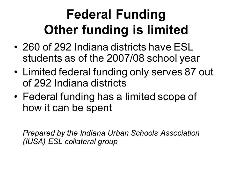 Federal Funding Other funding is limited 260 of 292 Indiana districts have ESL students as of the 2007/08 school year Limited federal funding only serves 87 out of 292 Indiana districts Federal funding has a limited scope of how it can be spent Prepared by the Indiana Urban Schools Association (IUSA) ESL collateral group
