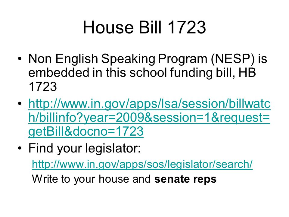 House Bill 1723 Non English Speaking Program (NESP) is embedded in this school funding bill, HB 1723 http://www.in.gov/apps/lsa/session/billwatc h/billinfo year=2009&session=1&request= getBill&docno=1723http://www.in.gov/apps/lsa/session/billwatc h/billinfo year=2009&session=1&request= getBill&docno=1723 Find your legislator: http://www.in.gov/apps/sos/legislator/search/ Write to your house and senate reps