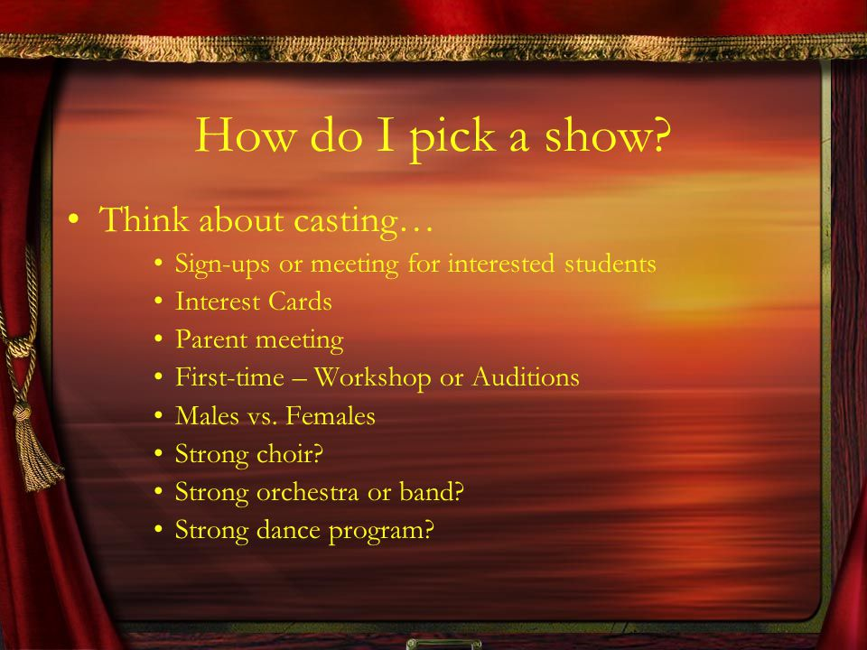 How do I pick a show? Think about casting… Sign-ups or meeting for interested students Interest Cards Parent meeting First-time – Workshop or Audition