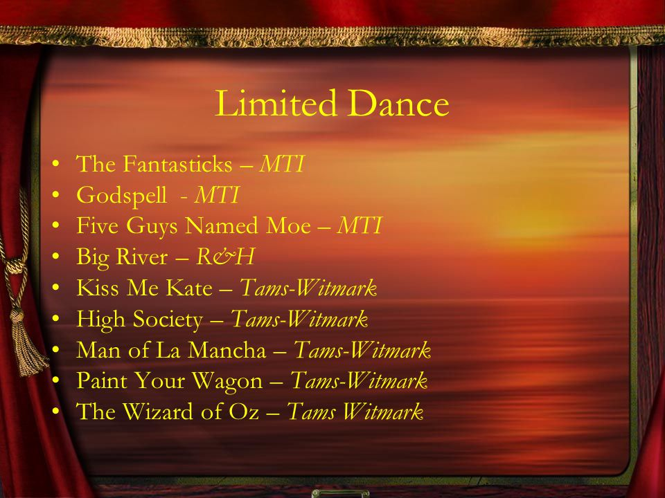 Limited Dance The Fantasticks – MTI Godspell - MTI Five Guys Named Moe – MTI Big River – R&H Kiss Me Kate – Tams-Witmark High Society – Tams-Witmark M