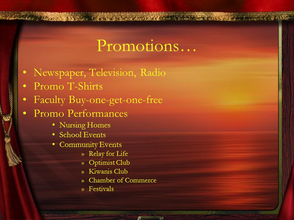 Promotions… Newspaper, Television, Radio Promo T-Shirts Faculty Buy-one-get-one-free Promo Performances Nursing Homes School Events Community Events »Relay for Life »Optimist Club »Kiwanis Club »Chamber of Commerce »Festivals