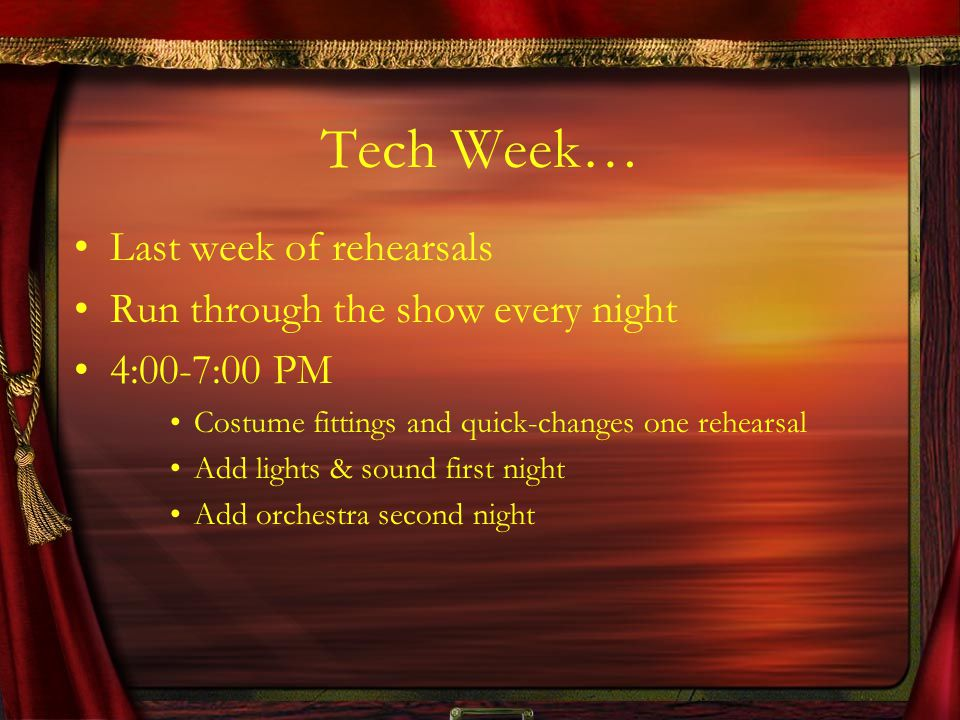 Tech Week… Last week of rehearsals Run through the show every night 4:00-7:00 PM Costume fittings and quick-changes one rehearsal Add lights & sound first night Add orchestra second night