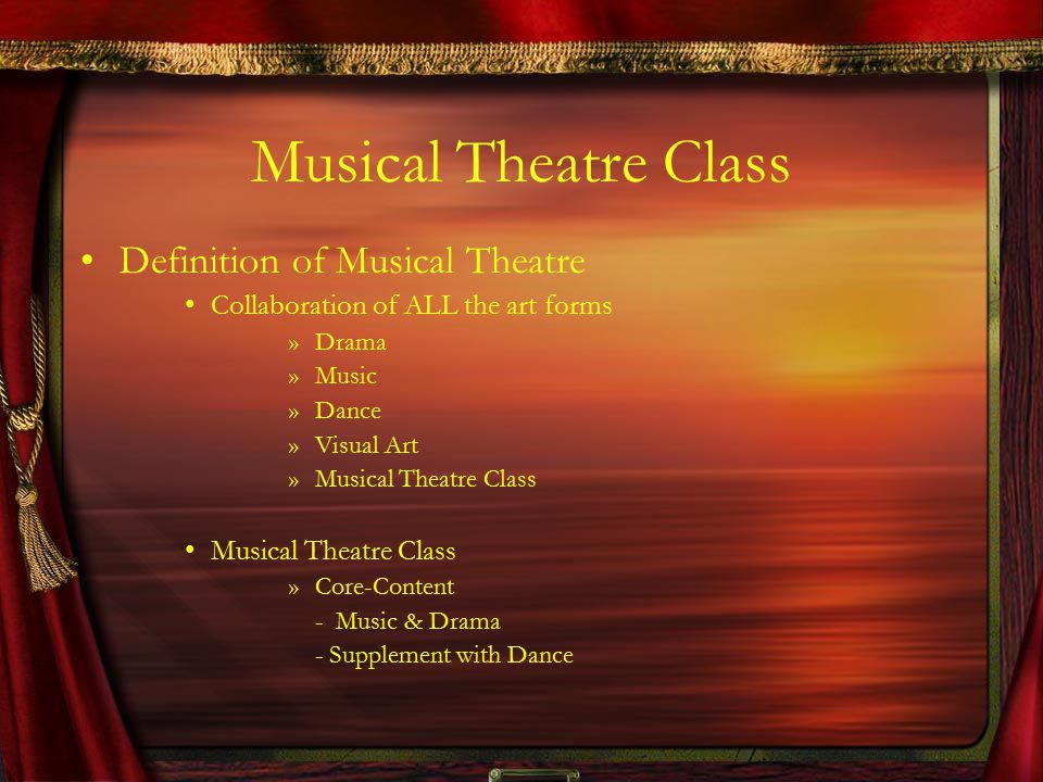 Musical Theatre Class Definition of Musical Theatre Collaboration of ALL the art forms »Drama »Music »Dance »Visual Art »Musical Theatre Class Musical Theatre Class »Core-Content - Music & Drama - Supplement with Dance