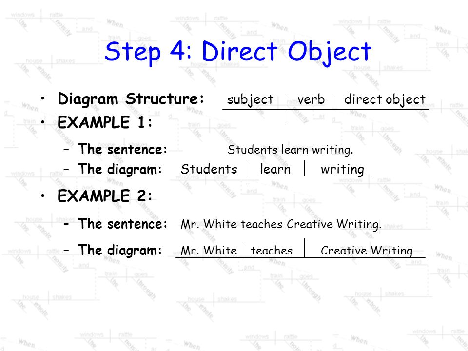 STEP 4: The Direct Object The direct object receives the action of the verb. –Will be a noun, pronoun, or a phrase functioning as a noun. Simply ask w