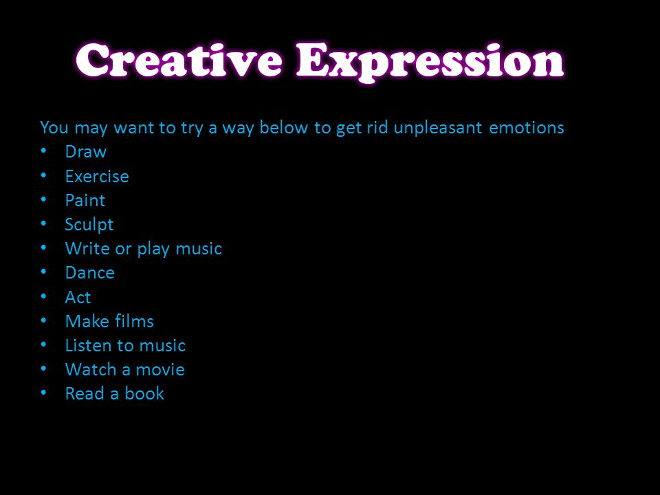 You may want to try a way below to get rid unpleasant emotions Draw Exercise Paint Sculpt Write or play music Dance Act Make films Listen to music Watch a movie Read a book