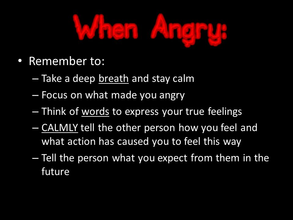 Remember to: – Take a deep breath and stay calm – Focus on what made you angry – Think of words to express your true feelings – CALMLY tell the other person how you feel and what action has caused you to feel this way – Tell the person what you expect from them in the future