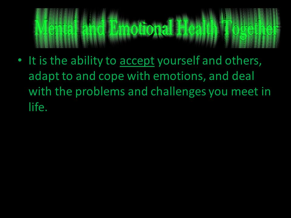 It is the ability to accept yourself and others, adapt to and cope with emotions, and deal with the problems and challenges you meet in life.