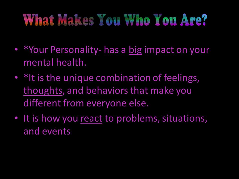 *Your Personality- has a big impact on your mental health.