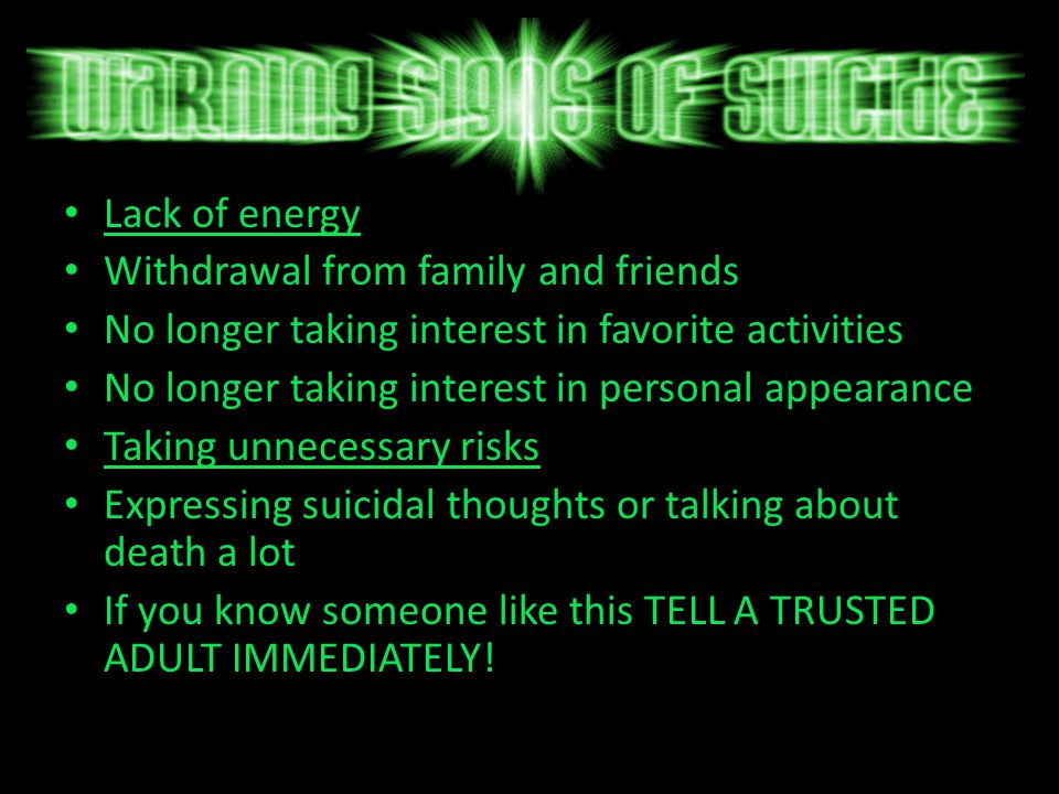 Lack of energy Withdrawal from family and friends No longer taking interest in favorite activities No longer taking interest in personal appearance Taking unnecessary risks Expressing suicidal thoughts or talking about death a lot If you know someone like this TELL A TRUSTED ADULT IMMEDIATELY!