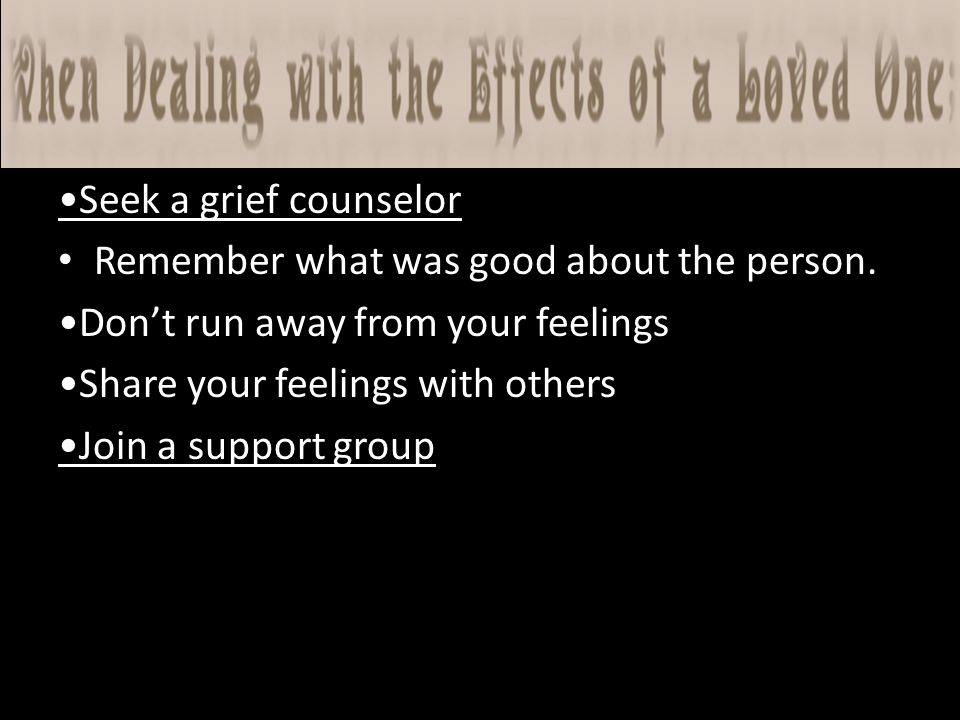 Seek a grief counselor Remember what was good about the person.