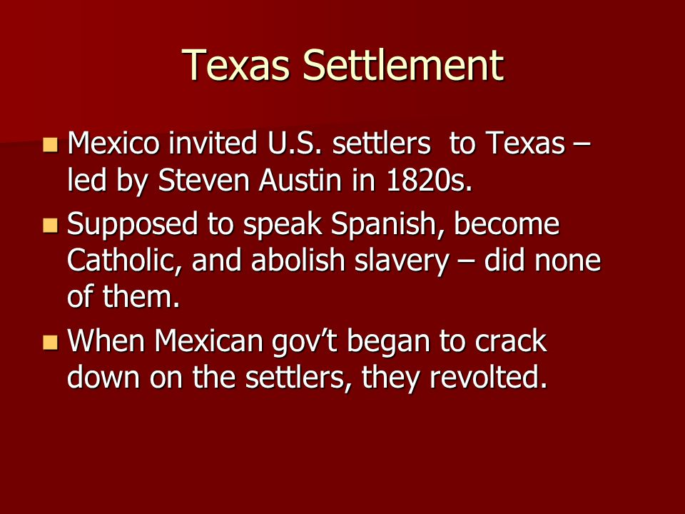 Texas Settlement Mexico invited U.S.settlers to Texas – led by Steven Austin in 1820s.
