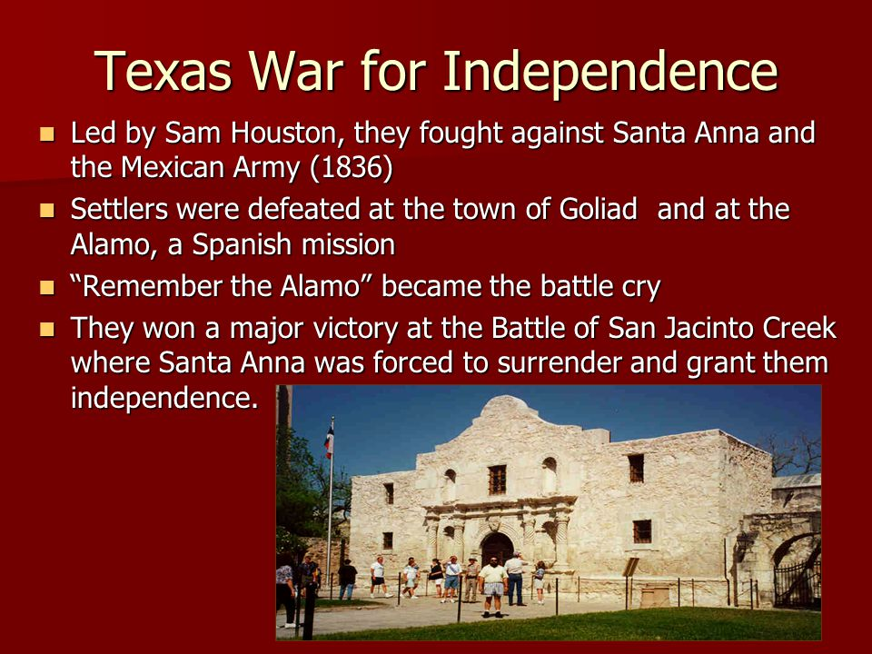 Texas War for Independence Led by Sam Houston, they fought against Santa Anna and the Mexican Army (1836) Led by Sam Houston, they fought against Santa Anna and the Mexican Army (1836) Settlers were defeated at the town of Goliad and at the Alamo, a Spanish mission Settlers were defeated at the town of Goliad and at the Alamo, a Spanish mission Remember the Alamo became the battle cry Remember the Alamo became the battle cry They won a major victory at the Battle of San Jacinto Creek where Santa Anna was forced to surrender and grant them independence.
