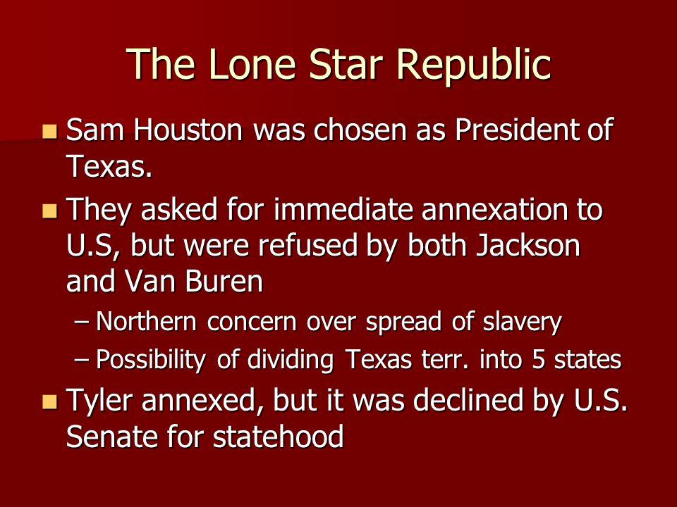 The Lone Star Republic Sam Houston was chosen as President of Texas. Sam Houston was chosen as President of Texas. They asked for immediate annexation