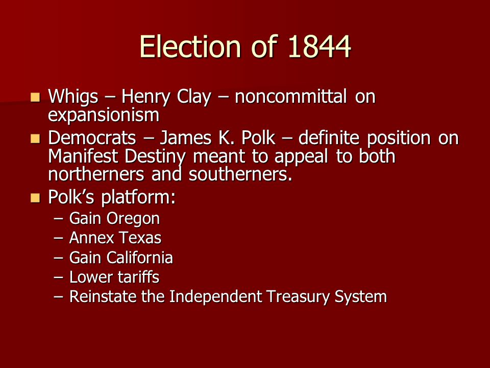 Election of 1844 Whigs – Henry Clay – noncommittal on expansionism Whigs – Henry Clay – noncommittal on expansionism Democrats – James K. Polk – defin
