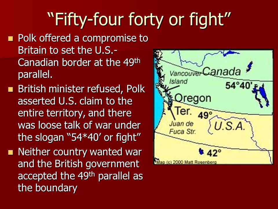 Fifty-four forty or fight Polk offered a compromise to Britain to set the U.S.- Canadian border at the 49 th parallel.