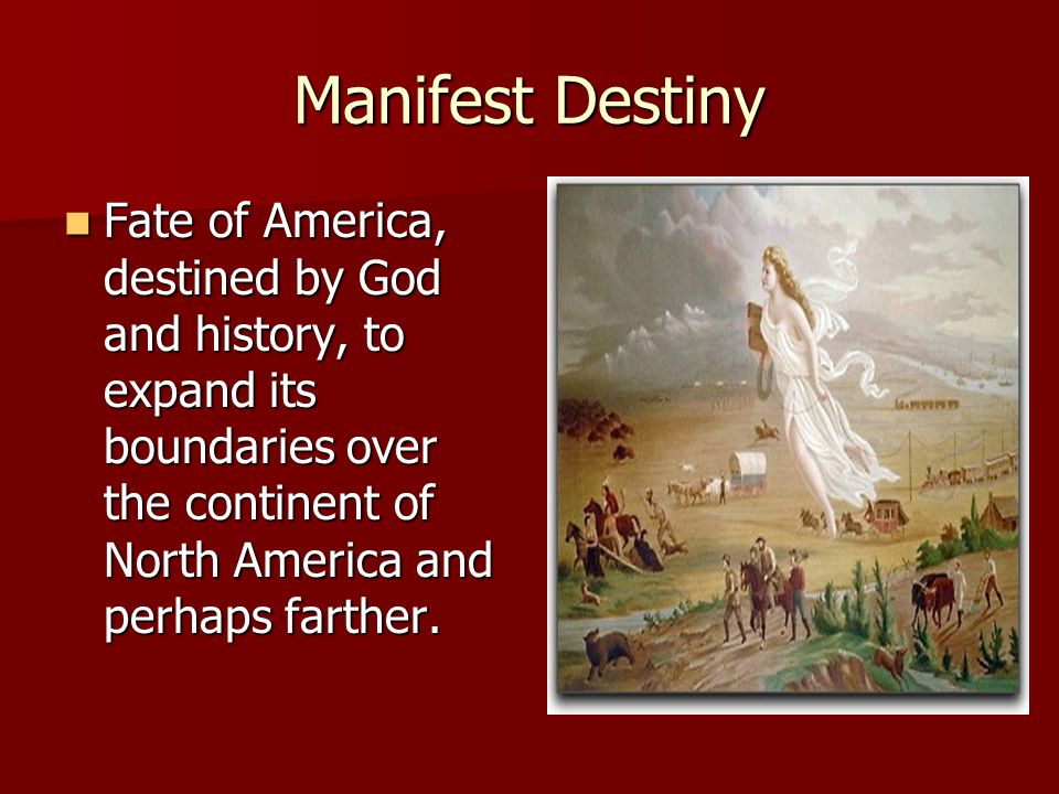 Manifest Destiny Fate of America, destined by God and history, to expand its boundaries over the continent of North America and perhaps farther. Fate