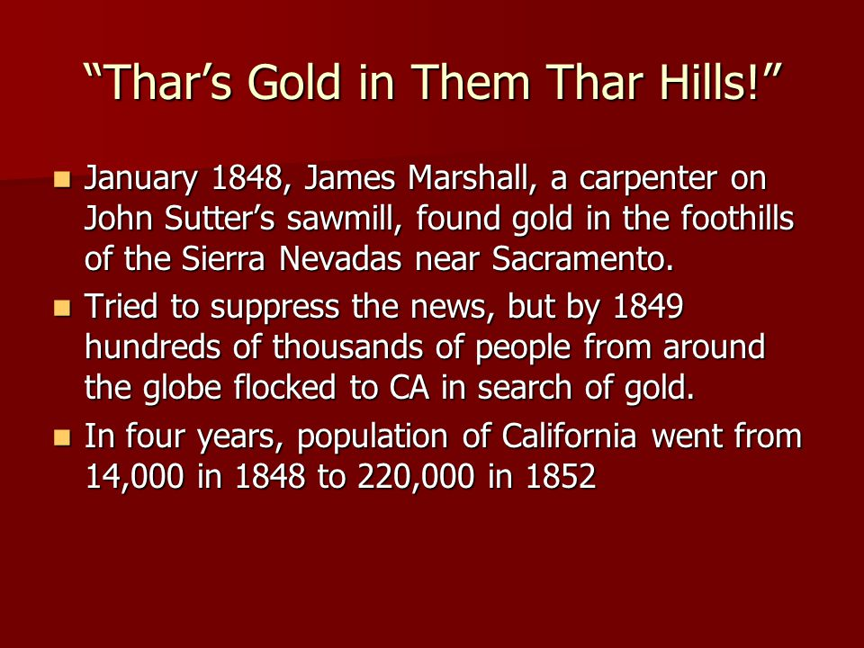 Thar's Gold in Them Thar Hills! January 1848, James Marshall, a carpenter on John Sutter's sawmill, found gold in the foothills of the Sierra Nevadas near Sacramento.