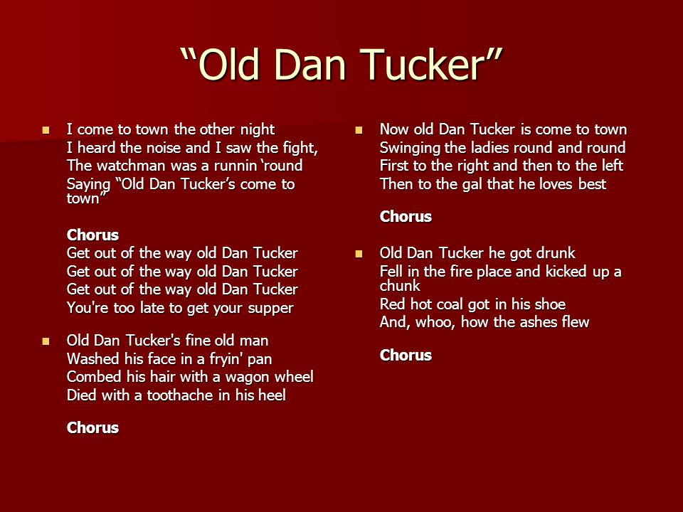 """""""Old Dan Tucker"""" I come to town the other night I come to town the other night I heard the noise and I saw the fight, The watchman was a runnin 'round"""