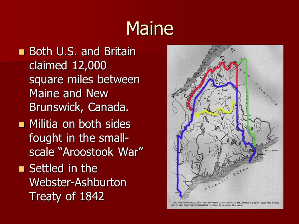 Maine Both U.S.and Britain claimed 12,000 square miles between Maine and New Brunswick, Canada.