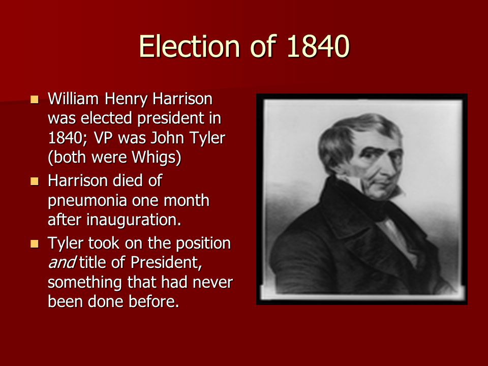 Election of 1840 William Henry Harrison was elected president in 1840; VP was John Tyler (both were Whigs) William Henry Harrison was elected presiden