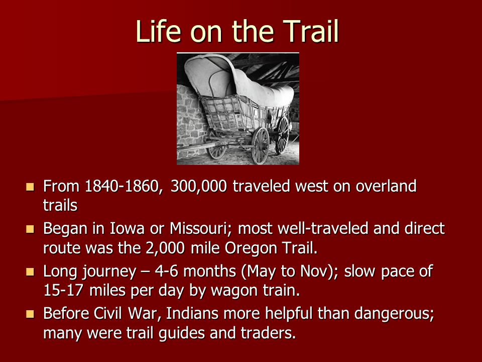 Life on the Trail From 1840-1860, 300,000 traveled west on overland trails From 1840-1860, 300,000 traveled west on overland trails Began in Iowa or Missouri; most well-traveled and direct route was the 2,000 mile Oregon Trail.