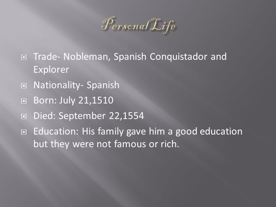  Trade- Nobleman, Spanish Conquistador and Explorer  Nationality- Spanish  Born: July 21,1510  Died: September 22,1554  Education: His family gave him a good education but they were not famous or rich.