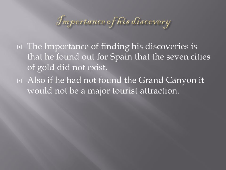  The Importance of finding his discoveries is that he found out for Spain that the seven cities of gold did not exist.
