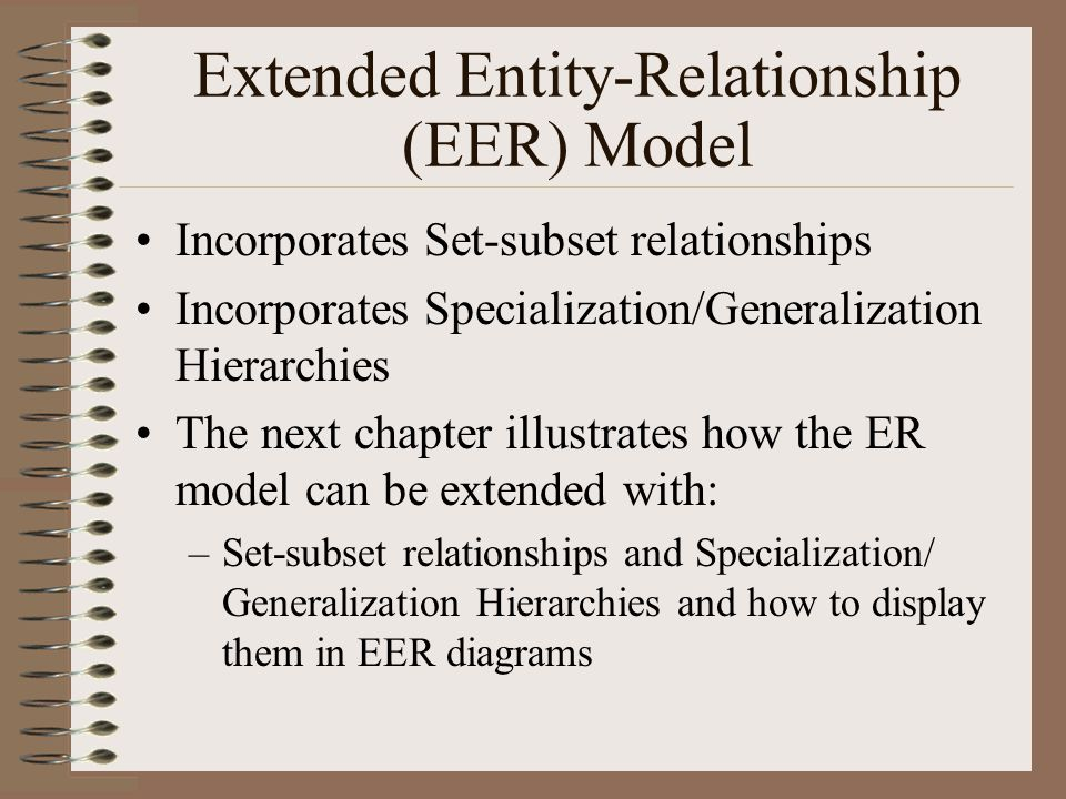 Extended Entity-Relationship (EER) Model Incorporates Set-subset relationships Incorporates Specialization/Generalization Hierarchies The next chapter illustrates how the ER model can be extended with: –Set-subset relationships and Specialization/ Generalization Hierarchies and how to display them in EER diagrams