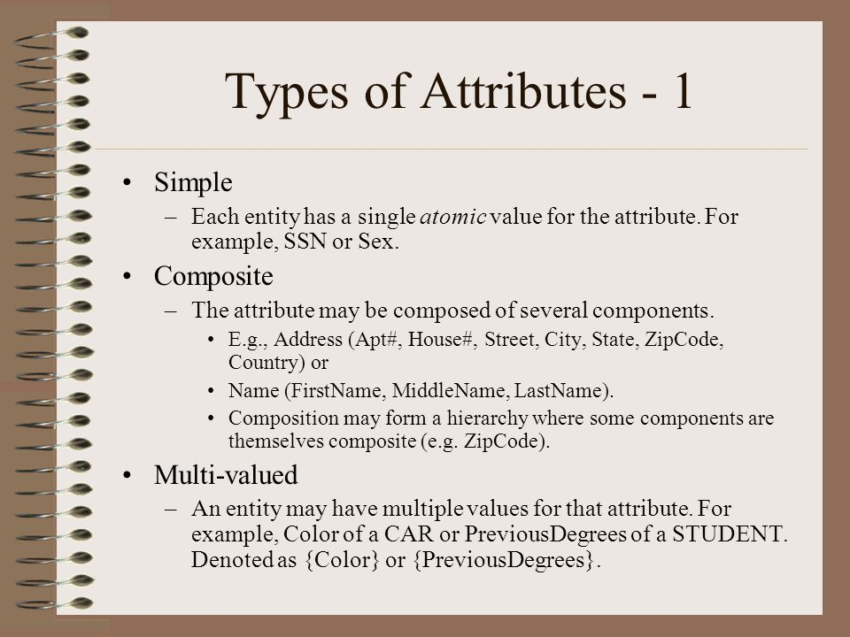 Types of Attributes - 1 Simple –Each entity has a single atomic value for the attribute.