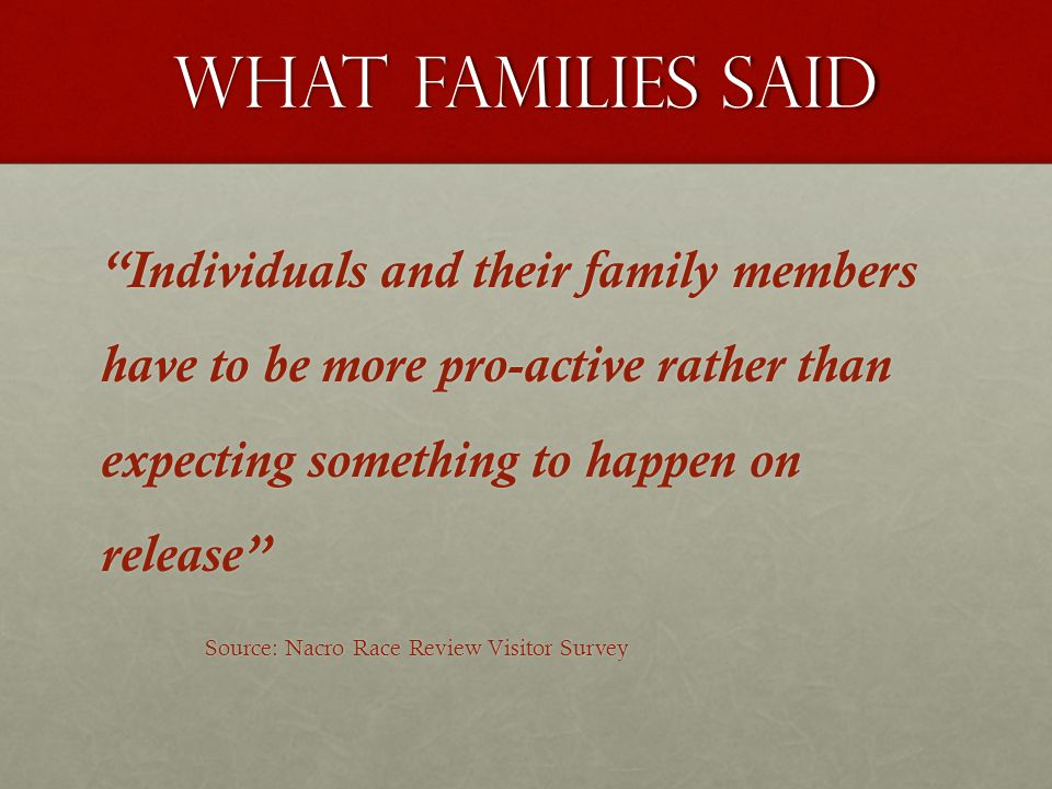 """What families said """"Individuals and their family members have to be more pro-active rather than expecting something to happen on release"""" Source: Nacr"""