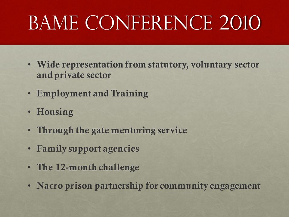 Bame conference 2010 Wide representation from statutory, voluntary sector and private sector Wide representation from statutory, voluntary sector and private sector Employment and Training Employment and Training Housing Housing Through the gate mentoring service Through the gate mentoring service Family support agencies Family support agencies The 12-month challenge The 12-month challenge Nacro prison partnership for community engagement Nacro prison partnership for community engagement