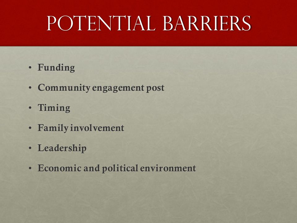 Potential Barriers Funding Funding Community engagement post Community engagement post Timing Timing Family involvement Family involvement Leadership Leadership Economic and political environment Economic and political environment