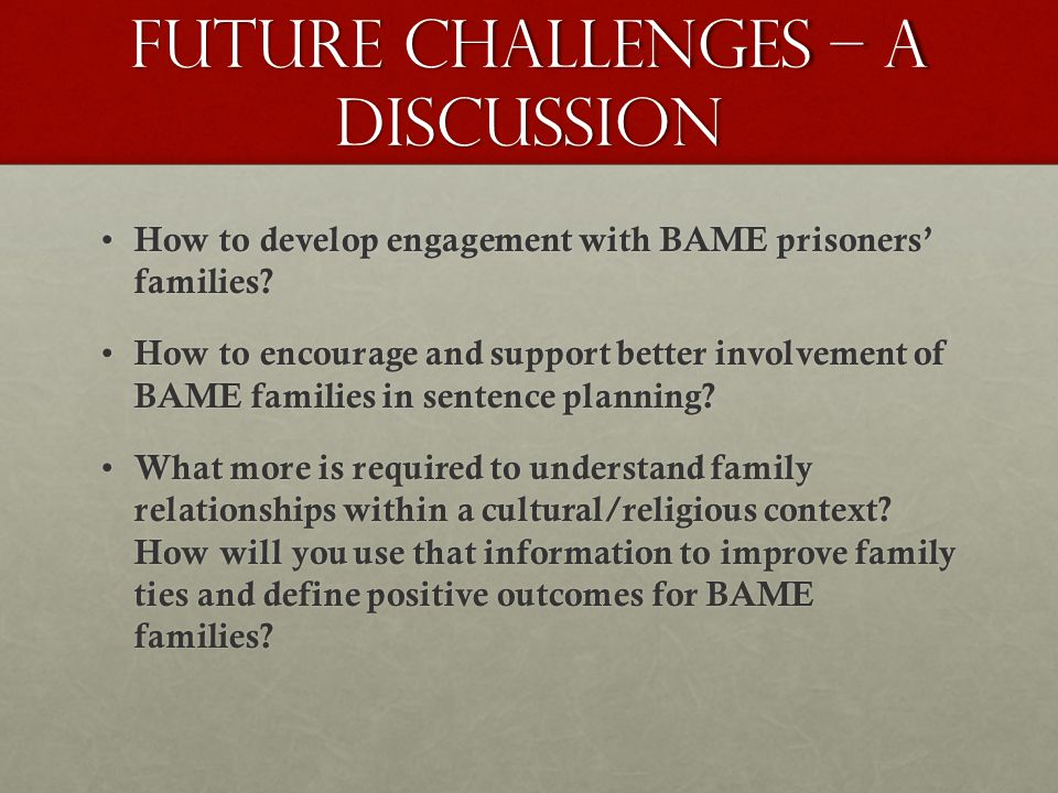 Future challenges – a discussion How to develop engagement with BAME prisoners' families.