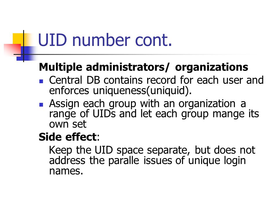UID number cont. Multiple administrators/ organizations Central DB contains record for each user and enforces uniqueness(uniquid). Assign each group w