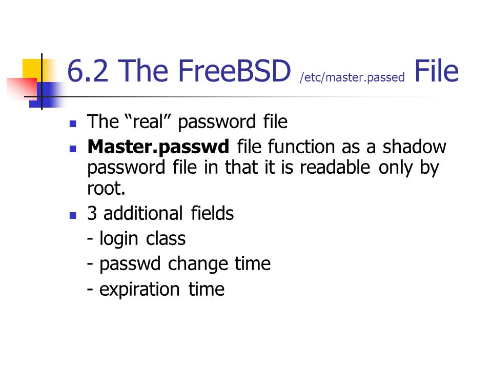 """6.2 The FreeBSD /etc/master.passed File The """"real"""" password file Master.passwd file function as a shadow password file in that it is readable only by"""