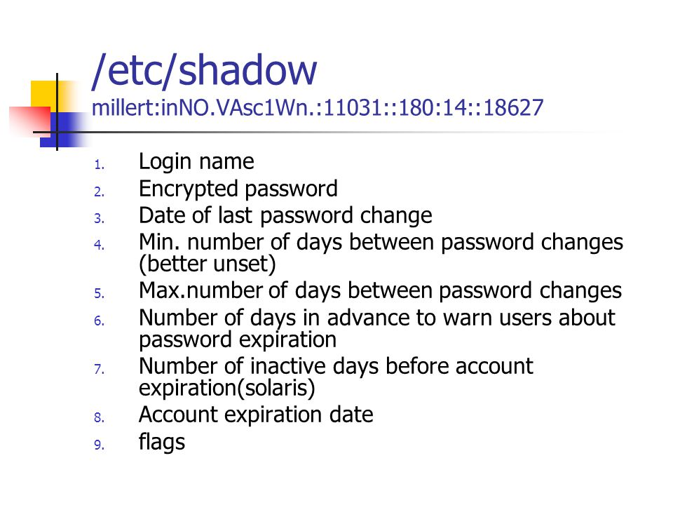 /etc/shadow millert:inNO.VAsc1Wn.:11031::180:14::18627 1. Login name 2. Encrypted password 3. Date of last password change 4. Min. number of days betw