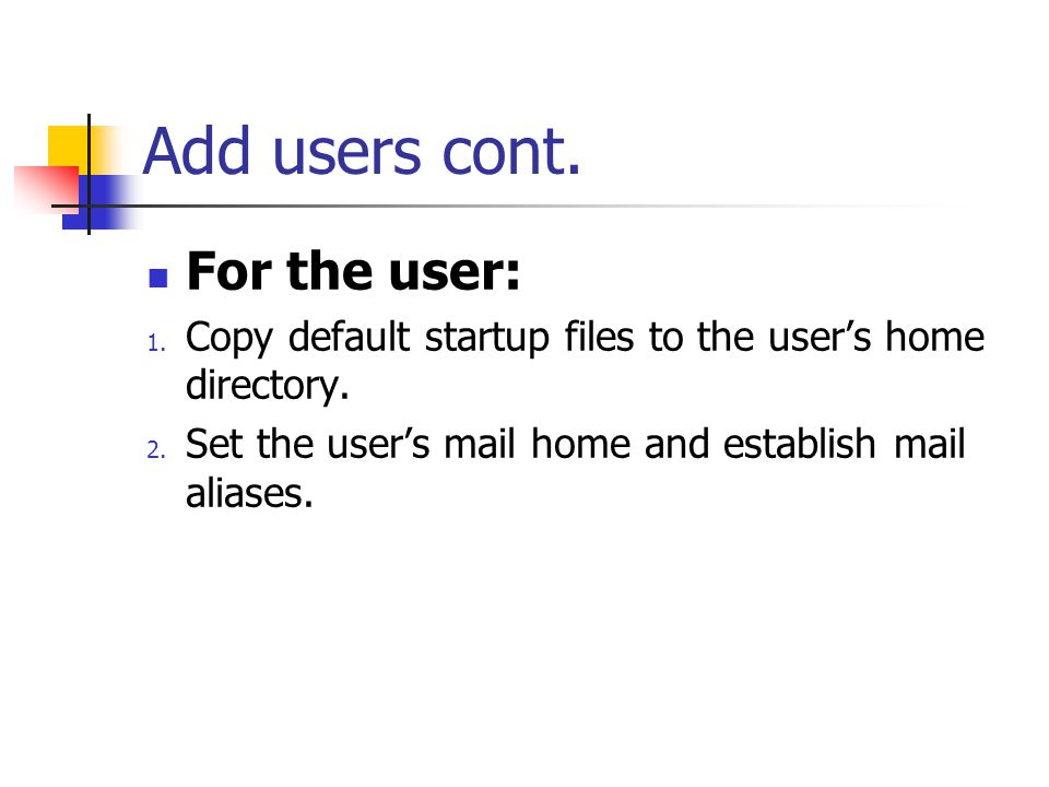 Add users cont. For the user: 1. Copy default startup files to the user's home directory. 2. Set the user's mail home and establish mail aliases.