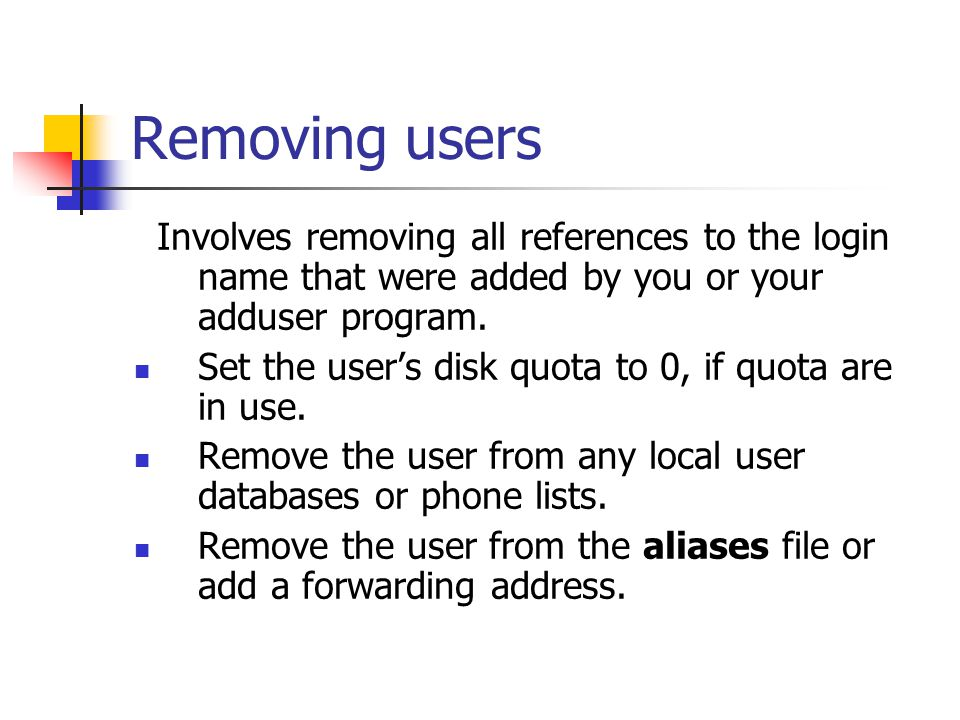 Removing users Involves removing all references to the login name that were added by you or your adduser program. Set the user's disk quota to 0, if q