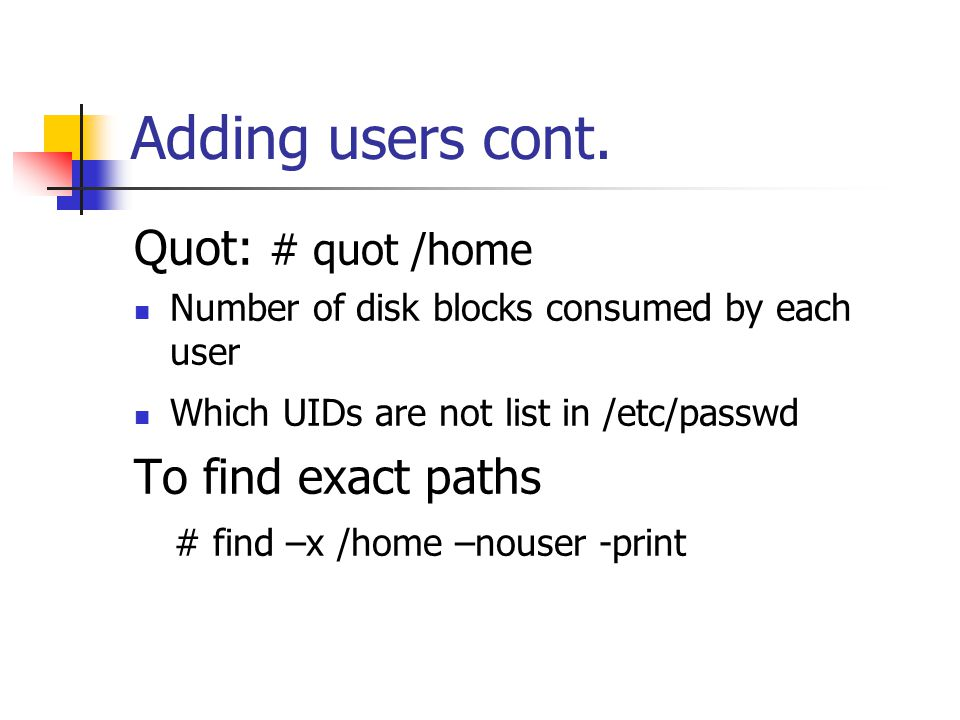 Adding users cont. Quot: # quot /home Number of disk blocks consumed by each user Which UIDs are not list in /etc/passwd To find exact paths # find –x