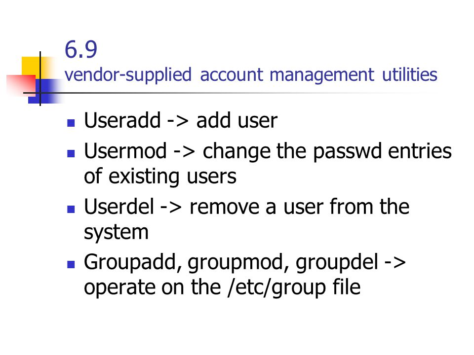 6.9 vendor-supplied account management utilities Useradd -> add user Usermod -> change the passwd entries of existing users Userdel -> remove a user f