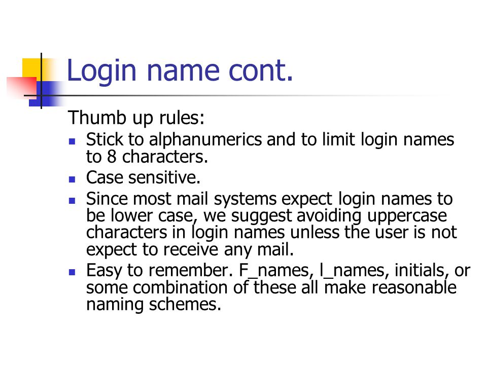 Login name cont. Thumb up rules: Stick to alphanumerics and to limit login names to 8 characters. Case sensitive. Since most mail systems expect login